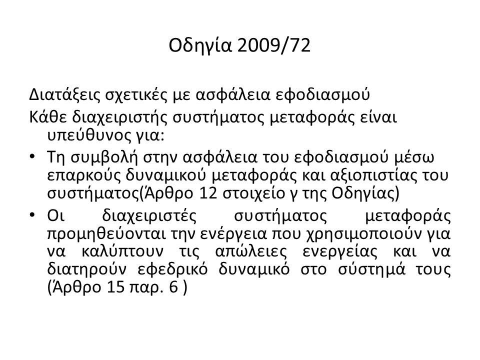 Οδηγία 2009/72 Διατάξεις σχετικές με ασφάλεια εφοδιασμού Κάθε διαχειριστής συστήματος μεταφοράς είναι υπεύθυνος για: Τη συμβολή στην ασφάλεια του εφοδιασμού μέσω επαρκούς δυναμικού μεταφοράς και αξιοπιστίας του συστήματος(Άρθρο 12 στοιχείο γ της Οδηγίας) Οι διαχειριστές συστήματος μεταφοράς προμηθεύονται την ενέργεια που χρησιμοποιούν για να καλύπτουν τις απώλειες ενεργείας και να διατηρούν εφεδρικό δυναμικό στο σύστημά τους (Άρθρο 15 παρ.