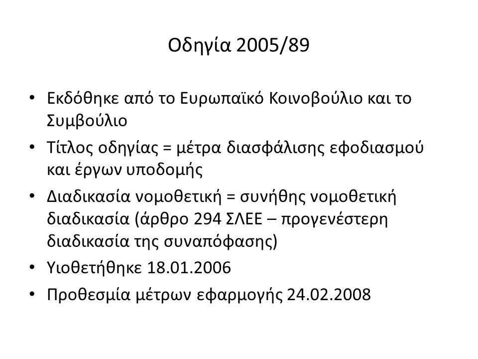 Οδηγία 2005/89 Εκδόθηκε από το Ευρωπαϊκό Κοινοβούλιο και το Συμβούλιο Τίτλος οδηγίας = μέτρα διασφάλισης εφοδιασμού και έργων υποδομής Διαδικασία νομοθετική = συνήθης νομοθετική διαδικασία (άρθρο 294 ΣΛΕΕ – προγενέστερη διαδικασία της συναπόφασης) Υιοθετήθηκε 18.01.2006 Προθεσμία μέτρων εφαρμογής 24.02.2008