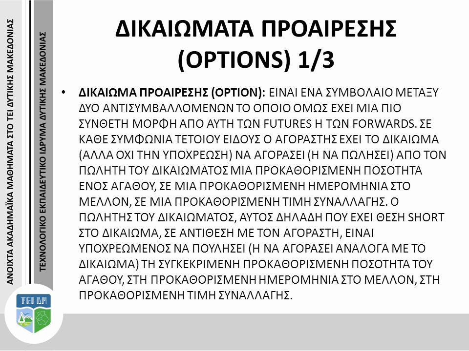 ΔΙΚΑΙΩΜΑΤΑ ΠΡΟΑΙΡΕΣΗΣ (OPTIONS) 1/3 ΔΙΚΑΙΩΜΑ ΠΡΟΑΙΡΕΣΗΣ (OPTION): ΕΙΝΑΙ ΕΝΑ ΣΥΜΒΟΛΑΙΟ ΜΕΤΑΞΥ ΔΥΟ ΑΝΤΙΣΥΜΒΑΛΛΟΜΕΝΩΝ ΤΟ ΟΠΟΙΟ ΟΜΩΣ ΕΧΕΙ ΜΙΑ ΠΙΟ ΣΥΝΘΕΤΗ ΜΟΡΦΗ ΑΠΟ ΑΥΤΗ ΤΩΝ FUTURES Η ΤΩΝ FORWARDS.