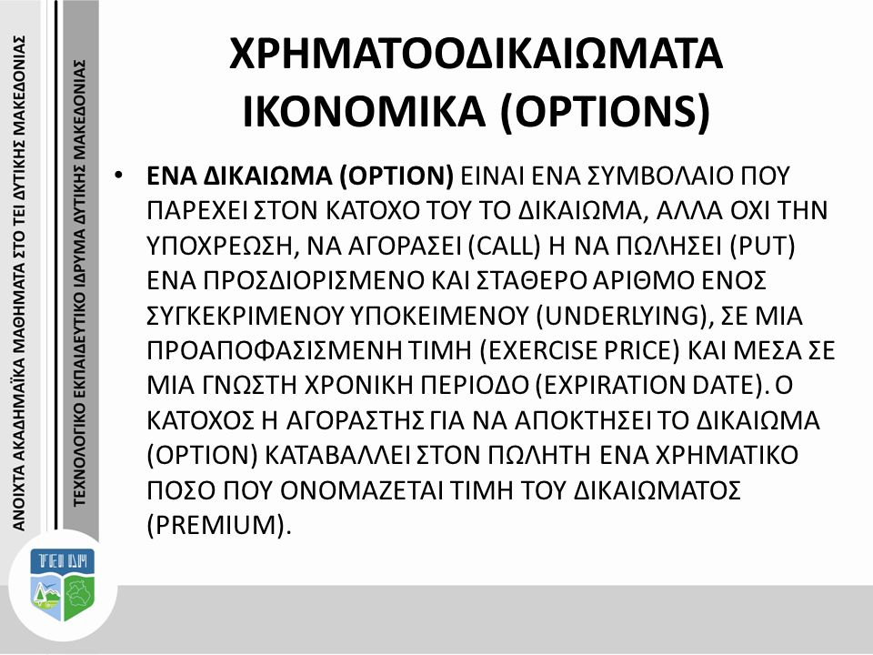 ΧΡΗΜΑΤΟΟΔΙΚΑΙΩΜΑΤΑ ΙΚΟΝΟΜΙΚΑ (OPTIONS) ΕΝΑ ΔΙΚΑΙΩΜΑ (OPTION) ΕΙΝΑΙ ΕΝΑ ΣΥΜΒΟΛΑΙΟ ΠΟΥ ΠΑΡΕΧΕΙ ΣΤΟΝ ΚΑΤΟΧΟ ΤΟΥ ΤΟ ΔΙΚΑΙΩΜΑ, ΑΛΛΑ ΟΧΙ ΤΗΝ ΥΠΟΧΡΕΩΣΗ, ΝΑ ΑΓΟΡΑΣΕΙ (CALL) Η ΝΑ ΠΩΛΗΣΕΙ (PUT) ΕΝΑ ΠΡΟΣΔΙΟΡΙΣΜΕΝΟ ΚΑΙ ΣΤΑΘΕΡΟ ΑΡΙΘΜΟ ΕΝΟΣ ΣΥΓΚΕΚΡΙΜΕΝΟΥ ΥΠΟΚΕΙΜΕΝΟΥ (UNDERLYING), ΣΕ ΜΙΑ ΠΡΟΑΠΟΦΑΣΙΣΜΕΝΗ ΤΙΜΗ (EXERCISE PRICE) ΚΑΙ ΜΕΣΑ ΣΕ ΜΙΑ ΓΝΩΣΤΗ ΧΡΟΝΙΚΗ ΠΕΡΙΟΔΟ (EXPIRATION DATE).