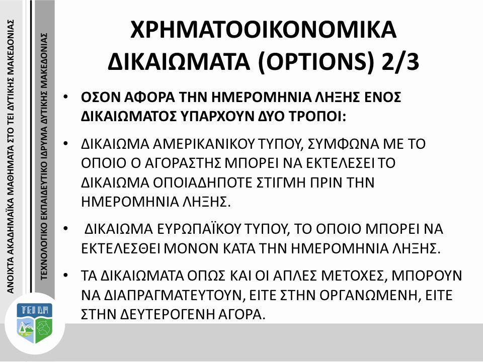 ΧΡΗΜΑΤΟΟΙΚΟΝΟΜΙΚΑ ΔΙΚΑΙΩΜΑΤΑ (OPTIONS) 2/3 ΟΣΟΝ ΑΦΟΡΑ ΤΗΝ ΗΜΕΡΟΜΗΝΙΑ ΛΗΞΗΣ ΕΝΟΣ ΔΙΚΑΙΩΜΑΤΟΣ ΥΠΑΡΧΟΥΝ ΔΥΟ ΤΡΟΠΟΙ: ΔΙΚΑΙΩΜΑ ΑΜΕΡΙΚΑΝΙΚΟΥ ΤΥΠΟΥ, ΣΥΜΦΩΝΑ ΜΕ ΤΟ ΟΠΟΙΟ Ο ΑΓΟΡΑΣΤΗΣ ΜΠΟΡΕΙ ΝΑ ΕΚΤΕΛΕΣΕΙ ΤΟ ΔΙΚΑΙΩΜΑ ΟΠΟΙΑΔΗΠΟΤΕ ΣΤΙΓΜΗ ΠΡΙΝ ΤΗΝ ΗΜΕΡΟΜΗΝΙΑ ΛΗΞΗΣ.