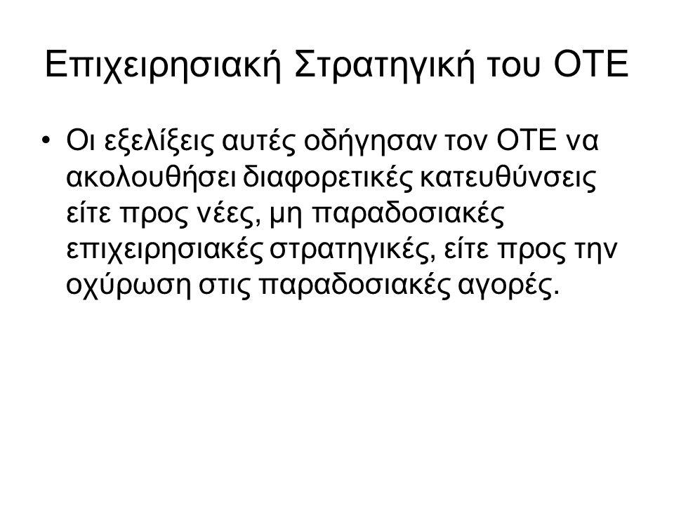 Επιχειρησιακή Στρατηγική του ΟΤΕ Οι εξελίξεις αυτές οδήγησαν τον ΟΤΕ να ακολουθήσει διαφορετικές κατευθύνσεις είτε προς νέες, μη παραδοσιακές επιχειρησιακές στρατηγικές, είτε προς την οχύρωση στις παραδοσιακές αγορές.