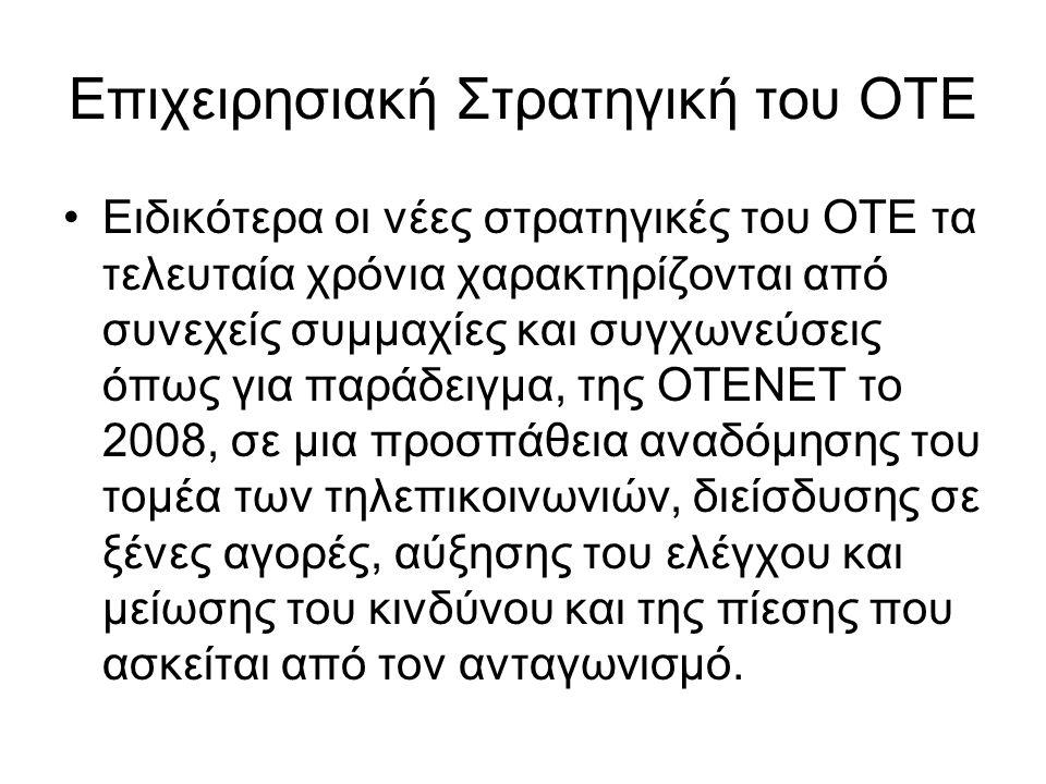 Επιχειρησιακή Στρατηγική του ΟΤΕ Ειδικότερα οι νέες στρατηγικές του ΟΤΕ τα τελευταία χρόνια χαρακτηρίζονται από συνεχείς συμμαχίες και συγχωνεύσεις όπως για παράδειγμα, της ΟΤΕΝΕΤ το 2008, σε μια προσπάθεια αναδόμησης του τομέα των τηλεπικοινωνιών, διείσδυσης σε ξένες αγορές, αύξησης του ελέγχου και μείωσης του κινδύνου και της πίεσης που ασκείται από τον ανταγωνισμό.