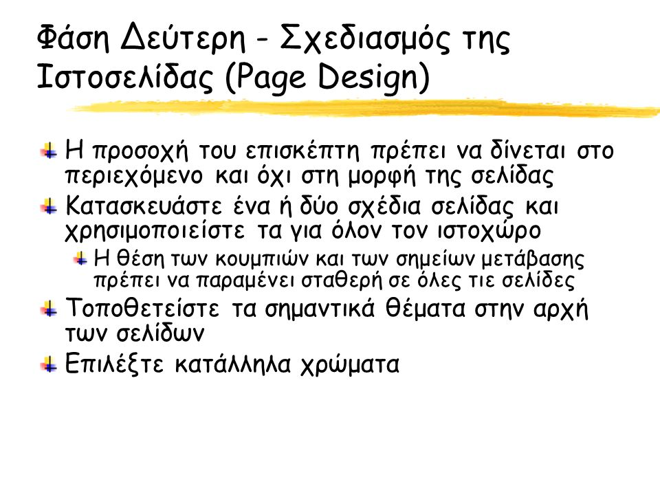 Φάση Δεύτερη - Σχεδιασμός της Ιστοσελίδας (Page Design) Η προσοχή του επισκέπτη πρέπει να δίνεται στο περιεχόμενο και όχι στη μορφή της σελίδας Κατασκευάστε ένα ή δύο σχέδια σελίδας και χρησιμοποιείστε τα για όλον τον ιστοχώρο Η θέση των κουμπιών και των σημείων μετάβασης πρέπει να παραμένει σταθερή σε όλες τιε σελίδες Τοποθετείστε τα σημαντικά θέματα στην αρχή των σελίδων Επιλέξτε κατάλληλα χρώματα