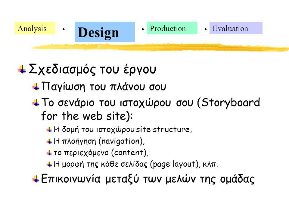 Analysis Design ProductionEvaluation Σχεδιασμός του έργου Παγίωση του πλάνου σου Το σενάριο του ιστοχώρου σου (Storyboard for the web site): Η δομή του ιστοχώρου site structure, Η πλοήγηση (navigation), το περιεχόμενο (content), Η μορφή της κάθε σελίδας (page layout), κλπ.