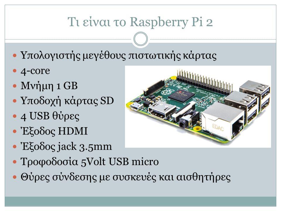 Τι είναι το Raspberry Pi 2 Υπολογιστής μεγέθους πιστωτικής κάρτας 4-core Μνήμη 1 GB Υποδοχή κάρτας SD 4 USB θύρες Έξοδος HDMI Έξοδος jack 3.5mm Τροφοδ