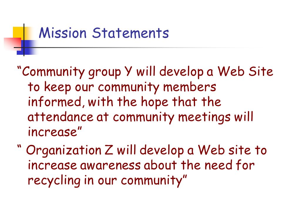 Mission Statements Community group Y will develop a Web Site to keep our community members informed, with the hope that the attendance at community meetings will increase Organization Z will develop a Web site to increase awareness about the need for recycling in our community