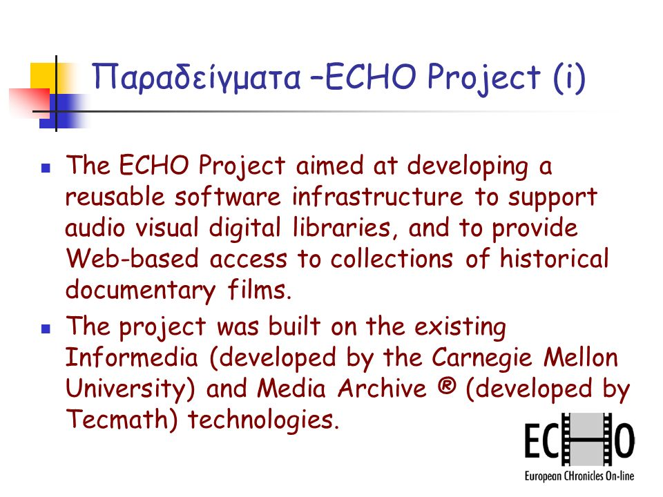Παραδείγματα –ECHO Project (i) The ECHO Project aimed at developing a reusable software infrastructure to support audio visual digital libraries, and to provide Web-based access to collections of historical documentary films.