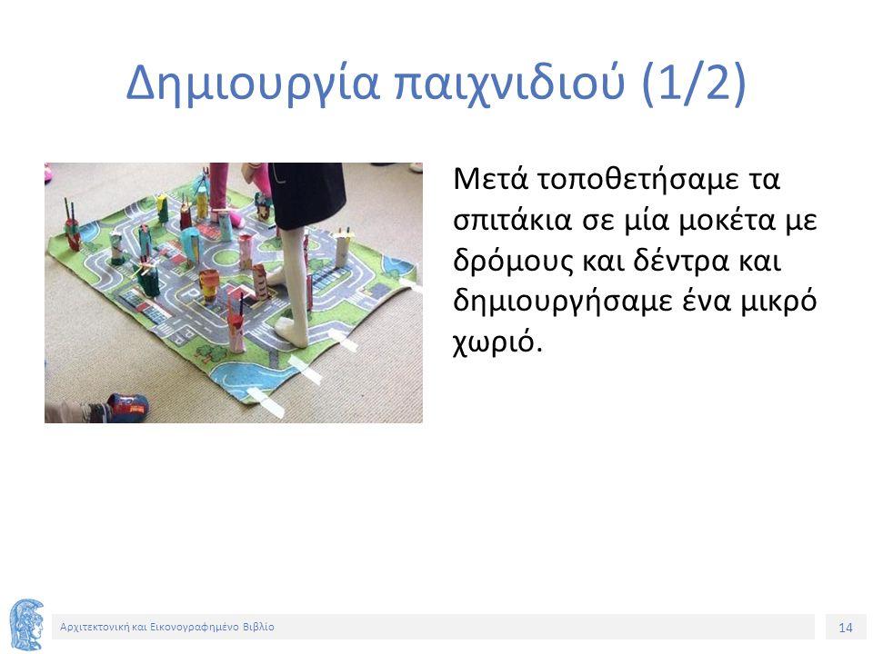 14 Αρχιτεκτονική και Εικονογραφημένο Βιβλίο Δημιουργία παιχνιδιού (1/2) Μετά τοποθετήσαμε τα σπιτάκια σε μία μοκέτα με δρόμους και δέντρα και δημιουργήσαμε ένα μικρό χωριό.