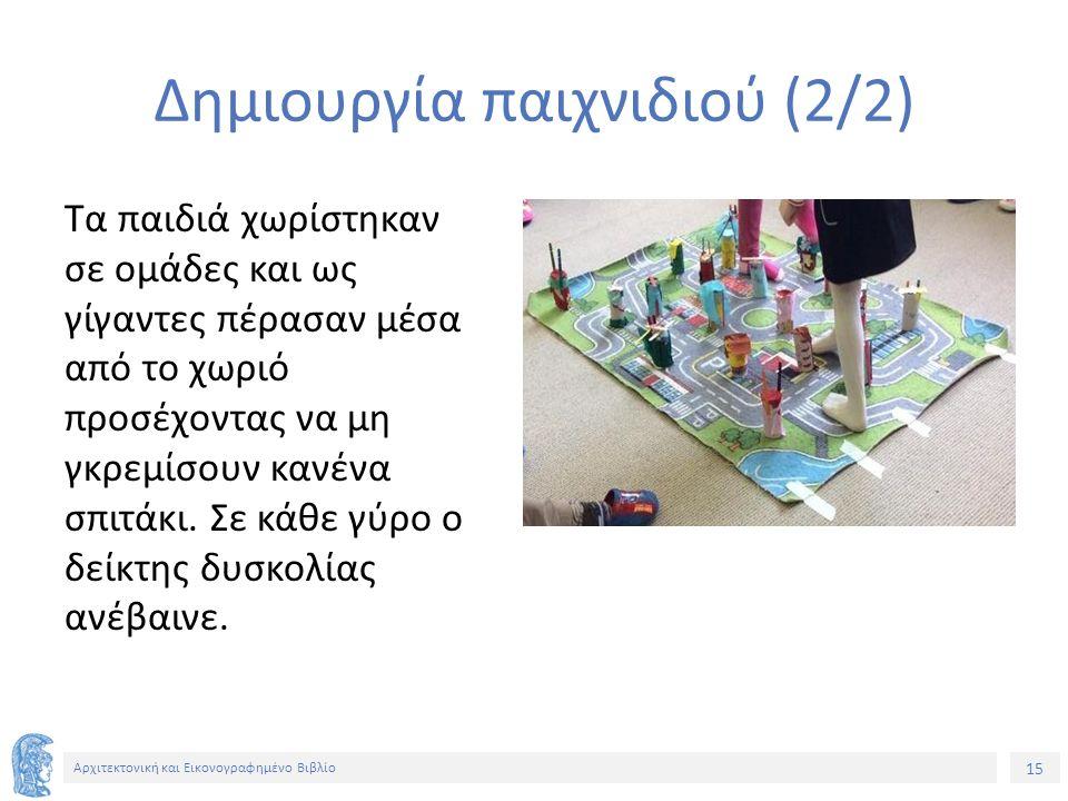 15 Αρχιτεκτονική και Εικονογραφημένο Βιβλίο Δημιουργία παιχνιδιού (2/2) Τα παιδιά χωρίστηκαν σε ομάδες και ως γίγαντες πέρασαν μέσα από το χωριό προσέχοντας να μη γκρεμίσουν κανένα σπιτάκι.