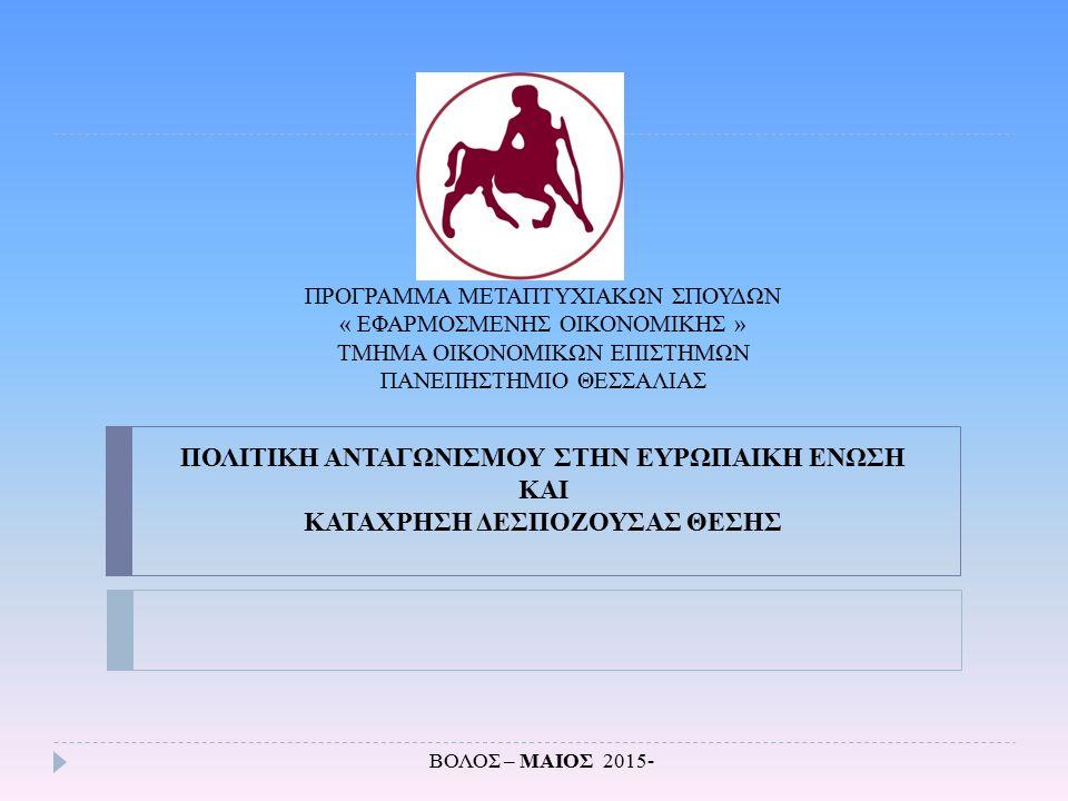 Η Πολιτική Ανταγωνισμού Η πολιτική ανταγωνισμού : ορίζεται ως ένα σύνολο πολιτικών και νόμων που εξασφαλίζουν ότι ο ανταγωνισμός στην αγορά δεν περιορίζεται έτσι ώστε να είναι επιζήμιος για την κοινωνία (Motta 2004) προσδιορίζει τις ευκαιρίες και τα κίνητρα για τους καταναλωτές και τους παραγωγούς (Damro 2006) διασφαλίζει την αποτροπή μη ανταγωνιστικών πρακτικών έτσι ώστε οι αγορές να λειτουργούν πιο αποτελεσματικά (Buccirossi et al.