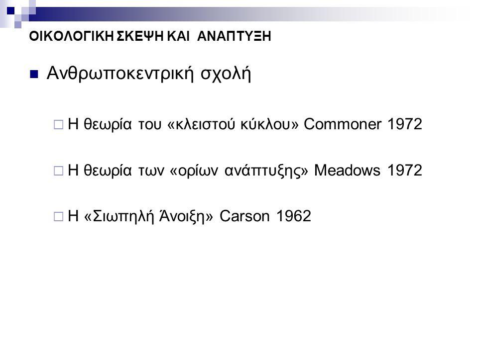 ΟΙΚΟΛΟΓΙΚΗ ΣΚΕΨΗ ΚΑΙ ΑΝΑΠΤΥΞΗ Ανθρωποκεντρική σχολή  Η θεωρία του «κλειστού κύκλου» Commoner 1972  Η θεωρία των «ορίων ανάπτυξης» Μeadows 1972  Η «