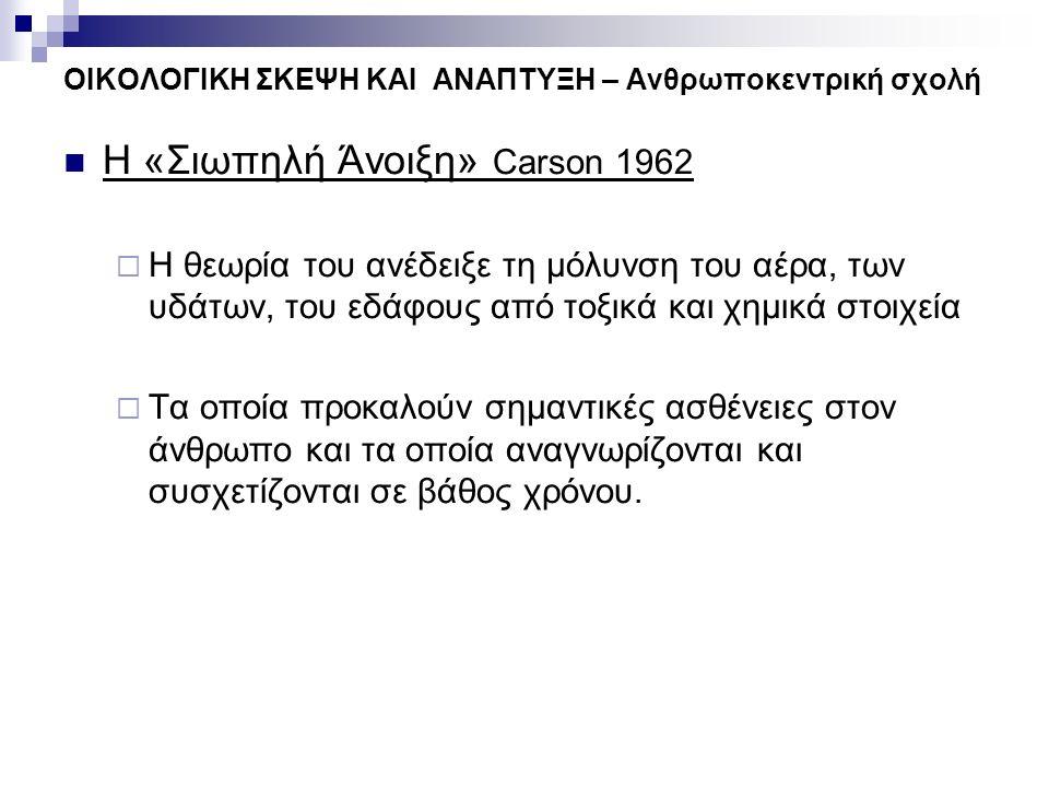 ΟΙΚΟΛΟΓΙΚΗ ΣΚΕΨΗ ΚΑΙ ΑΝΑΠΤΥΞΗ – Ανθρωποκεντρική σχολή Η «Σιωπηλή Άνοιξη» Carson 1962  Η θεωρία του ανέδειξε τη μόλυνση του αέρα, των υδάτων, του εδάφ