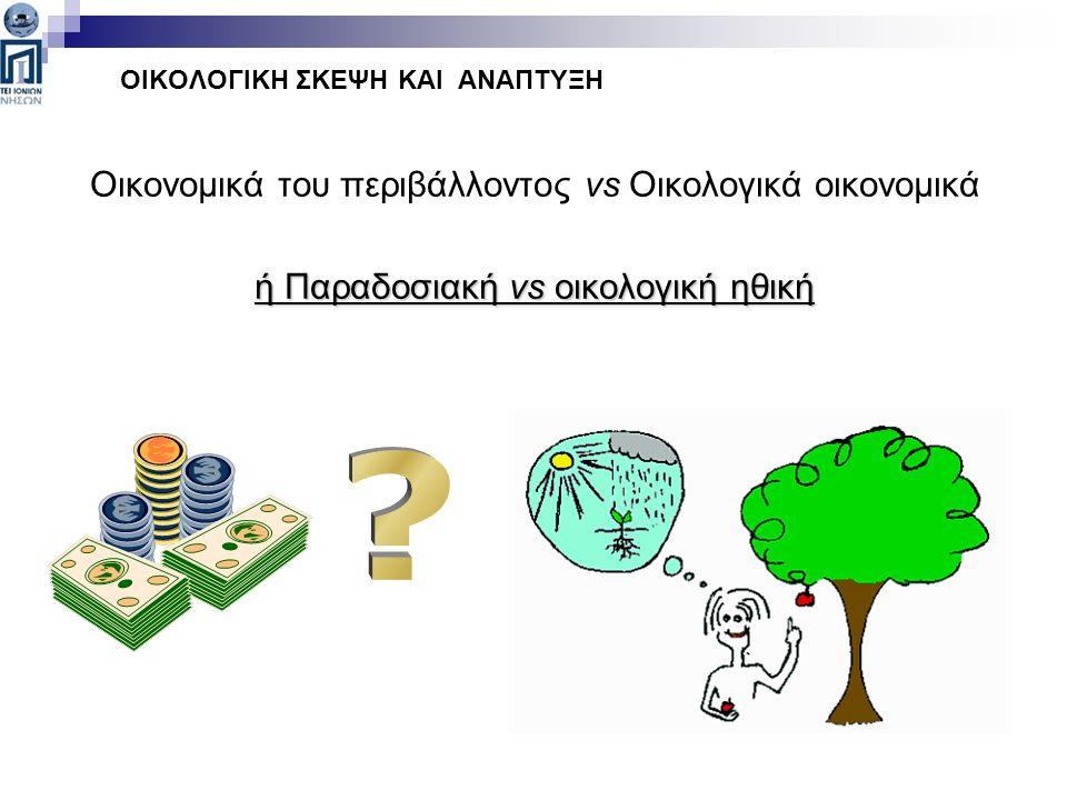 Οικονομικά του περιβάλλοντος vs Οικολογικά οικονομικά ή Παραδοσιακή vs οικολογική ηθική ΟΙΚΟΛΟΓΙΚΗ ΣΚΕΨΗ ΚΑΙ ΑΝΑΠΤΥΞΗ
