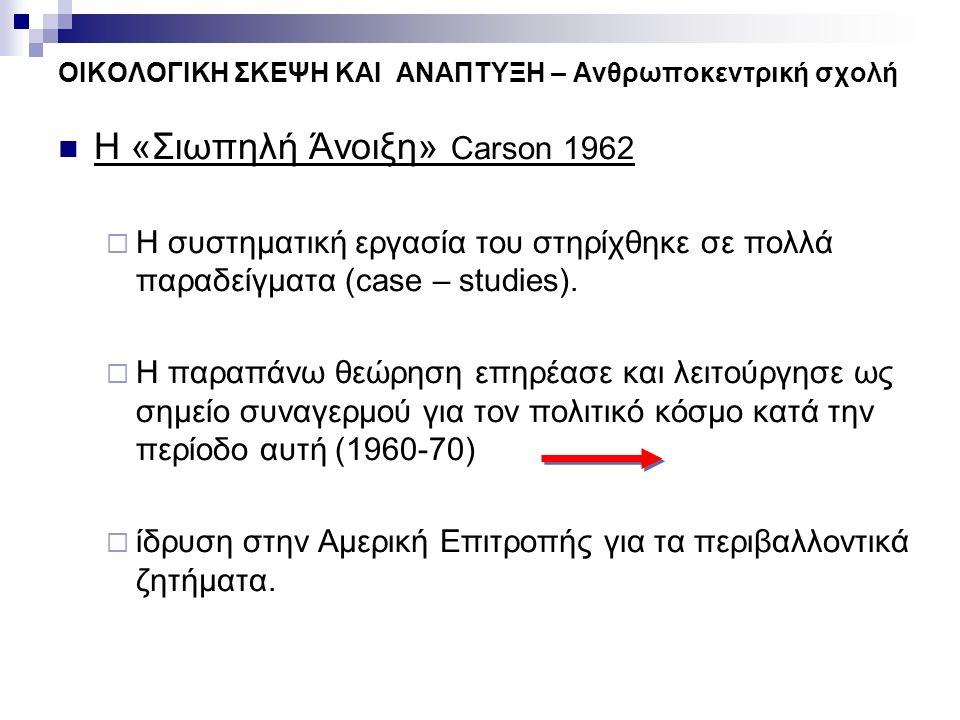 ΟΙΚΟΛΟΓΙΚΗ ΣΚΕΨΗ ΚΑΙ ΑΝΑΠΤΥΞΗ – Ανθρωποκεντρική σχολή Η «Σιωπηλή Άνοιξη» Carson 1962  Η συστηματική εργασία του στηρίχθηκε σε πολλά παραδείγματα (cas