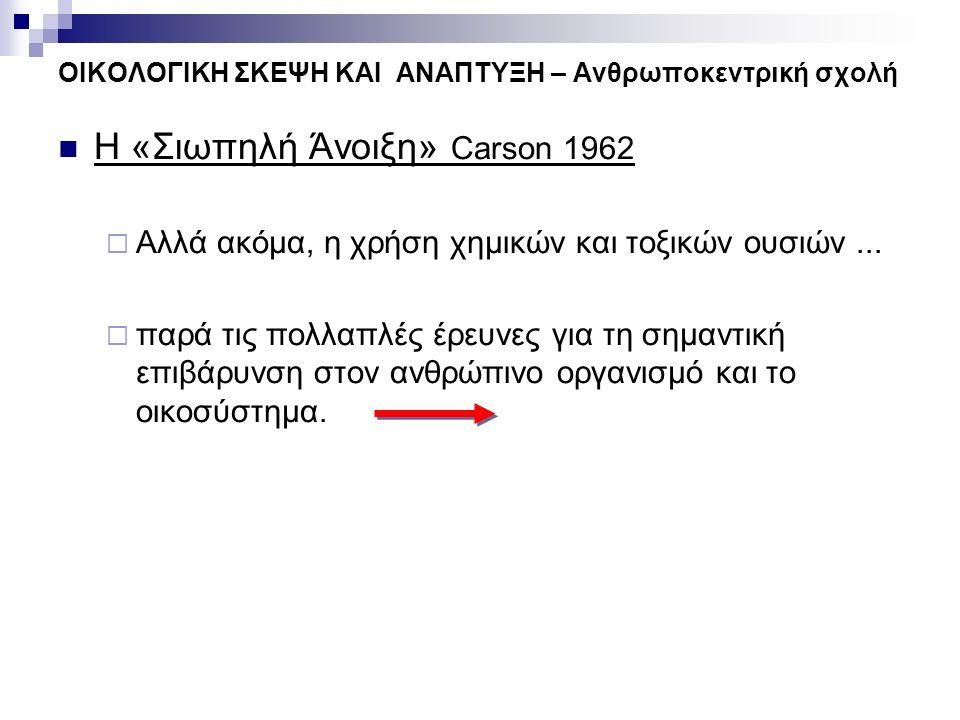 ΟΙΚΟΛΟΓΙΚΗ ΣΚΕΨΗ ΚΑΙ ΑΝΑΠΤΥΞΗ – Ανθρωποκεντρική σχολή Η «Σιωπηλή Άνοιξη» Carson 1962  Αλλά ακόμα, η χρήση χημικών και τοξικών ουσιών...  παρά τις πο