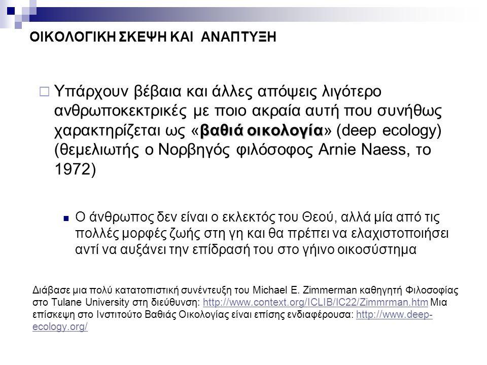 βαθιά οικολογία  Υπάρχουν βέβαια και άλλες απόψεις λιγότερο ανθρωποκεκτρικές με ποιο ακραία αυτή που συνήθως χαρακτηρίζεται ως «βαθιά οικολογία» (dee