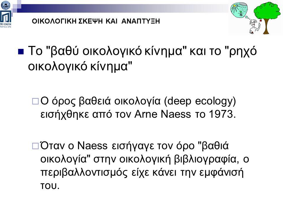 Το βαθύ οικολογικό κίνημα και το ρηχό οικολογικό κίνημα  O όρος βαθειά οικολογία (deep ecology) εισήχθηκε από τον Arne Naess το 1973.