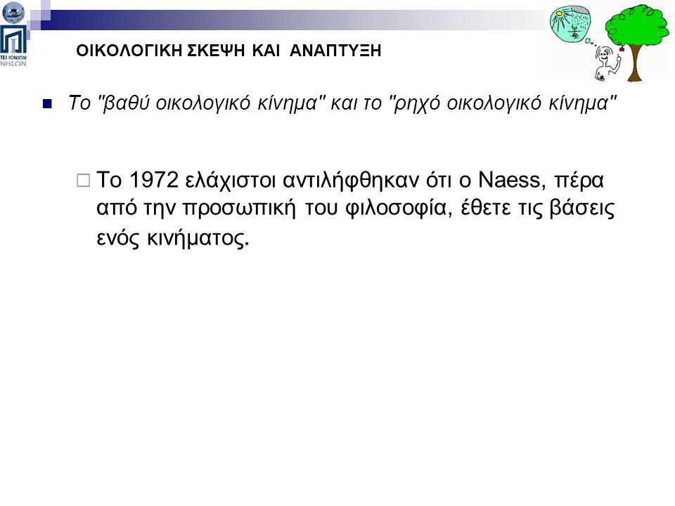Το βαθύ οικολογικό κίνημα και το ρηχό οικολογικό κίνημα  Το 1972 ελάχιστοι αντιλήφθηκαν ότι ο Naess, πέρα από την προσωπική του φιλοσοφία, έθετε τις βάσεις ενός κινήματος.
