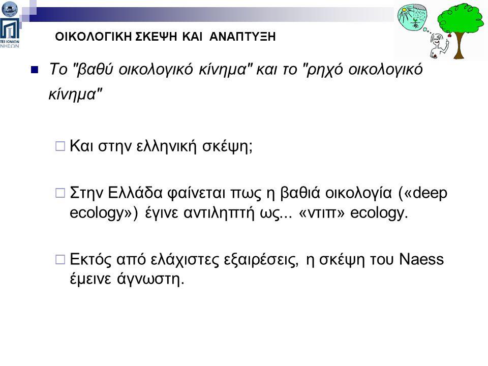 Το βαθύ οικολογικό κίνημα και το ρηχό οικολογικό κίνημα  Και στην ελληνική σκέψη;  Στην Ελλάδα φαίνεται πως η βαθιά οικολογία («deep ecology») έγινε αντιληπτή ως...