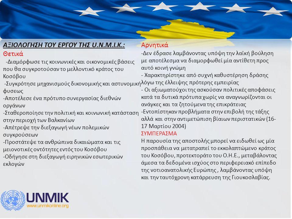 ΑΞΙΟΛΟΓΗΣΗ ΤΟΥ ΕΡΓΟΥ ΤΗΣ U.N.M.I.K.: Θετικά -Διαμόρφωσε τις κοινωνικές και οικονομικές βάσεις που θα συγκροτούσαν το μελλοντικό κράτος του Κοσόβου -Συγκρότησε μηχανισμούς δικονομικής και αστυνομική φυσεως -Αποτέλεσε ένα πρότυπο συνεργασίας διεθνών οργάνων -Σταθεροποίησε την πολιτική και κοινωνική κατάσταση στην περιοχή των Βαλκανίων -Απέτρεψε την διεξαγωγή νέων πολεμικών συγκρούσεων -Προστάτεψε τα ανθρώπινα δικαιώματα και τις μειονοτικές οντότητες εντός του Κοσόβου -Οδήγησε στη διεξαγωγή ειρηνικών εσωτερικών εκλογών Αρνητικά -Δεν έδρασε λαμβάνοντας υπόψη την λαϊκή βούληση με αποτέλεσμα να διαμορφωθεί μία αντίθετη προς αυτό κοινή γνώμη - Χαρακτηρίστηκε από συχνή καθυστέρηση δράσης λόγω της έλλειψης πρότερης εμπειρίας - Οι αξιωματούχοι της ασκούσαν πολιτικές αποφάσεις κατά τα δυτικά πρότυπα χωρίς να αναγνωρίζονται οι ανάγκες και τα ζητούμενα της επικράτειας -Εντοπίστηκαν προβλήματα στην επιβολή της τάξης αλλά και στην αντιμετώπιση βίαιων περιστατικών (16- 17 Μαρτίου 2004) ΣΥΜΠΕΡΑΣΜΑ Η παρουσία της αποστολής μπορεί να ειδωθεί ως μία προσπάθεια να μετατραπεί το εκκολαπτώμενο κράτος του Κοσόβου, προτεκτοράτο του Ο.Η.Ε., μεταβάλοντας άμεσα τα δεδομένα ισχύος στο περιφερειακό επίπεδο της νοτιοανατολικής Ευρώπης, λαμβάνοντας υπόψη και την ταυτόχρονη κατάρρευση της Γιουκοσλαβίας.