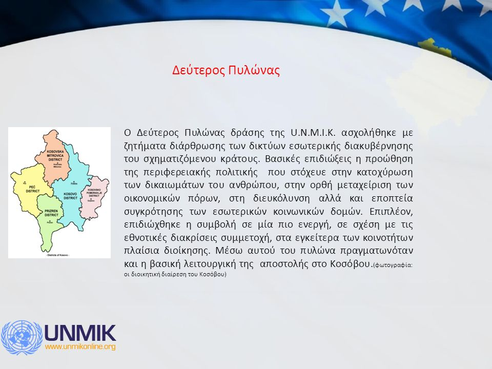 O Δεύτερος Πυλώνας δράσης της U.N.M.I.K. ασχολήθηκε με ζητήματα διάρθρωσης των δικτύων εσωτερικής διακυβέρνησης του σχηματιζόμενου κράτους. Βασικές επ
