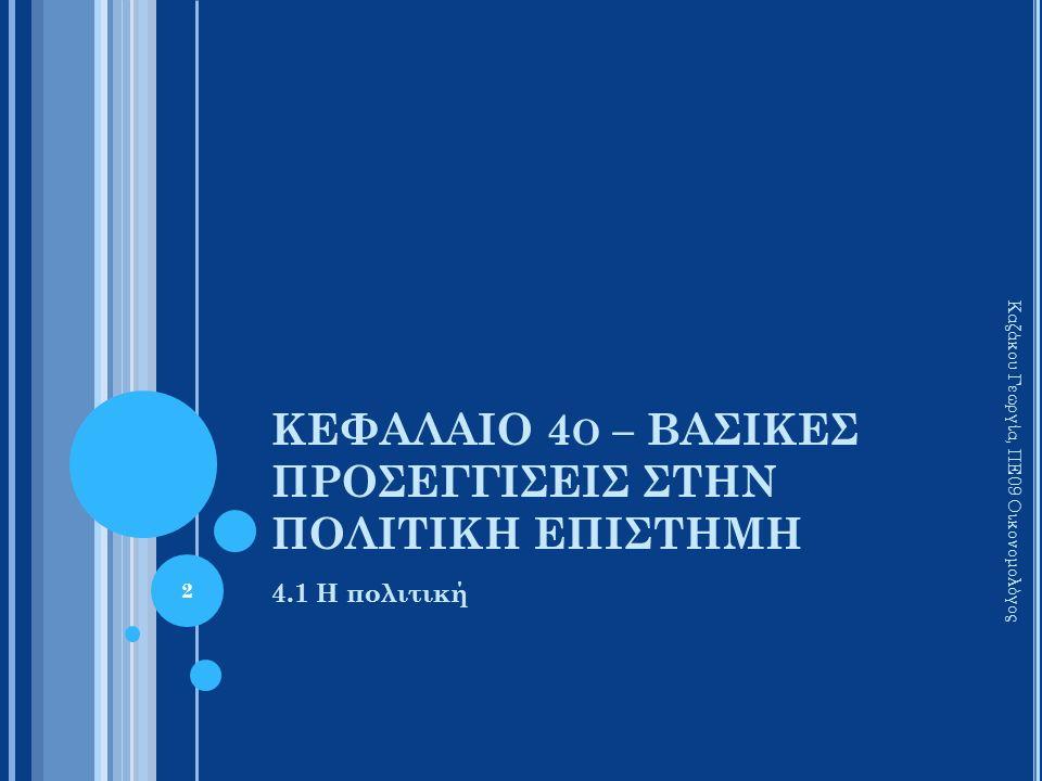 ΚΕΦΑΛΑΙΟ 4 Ο – ΒΑΣΙΚΕΣ ΠΡΟΣΕΓΓΙΣΕΙΣ ΣΤΗΝ ΠΟΛΙΤΙΚΗ ΕΠΙΣΤΗΜΗ 4.1 Η πολιτική Καζάκου Γεωργία, ΠΕ09 Οικονομολόγος 2