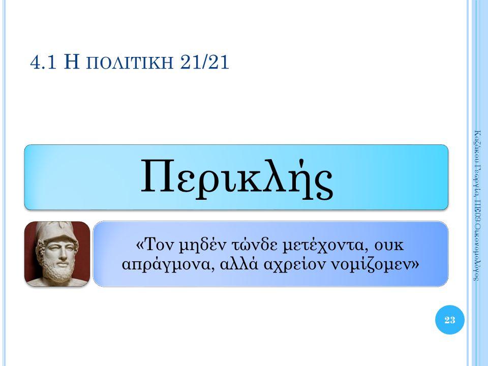 Περικλής «Τον μηδέν τώνδε μετέχοντα, ουκ απράγμονα, αλλά αχρείον νομίζομεν» 23 Καζάκου Γεωργία, ΠΕ09 Οικονομολόγος 4.1 Η ΠΟΛΙΤΙΚΗ 21/21