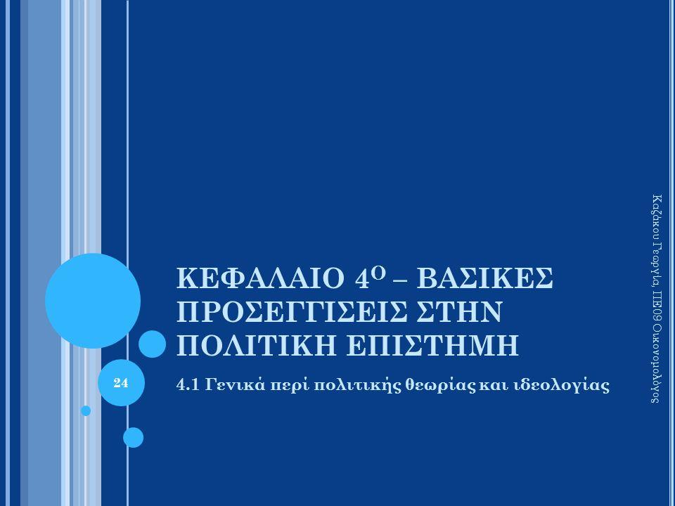 ΚΕΦΑΛΑΙΟ 4 Ο – ΒΑΣΙΚΕΣ ΠΡΟΣΕΓΓΙΣΕΙΣ ΣΤΗΝ ΠΟΛΙΤΙΚΗ ΕΠΙΣΤΗΜΗ 4.1 Γενικά περί πολιτικής θεωρίας και ιδεολογίας Καζάκου Γεωργία, ΠΕ09 Οικονομολόγος 24