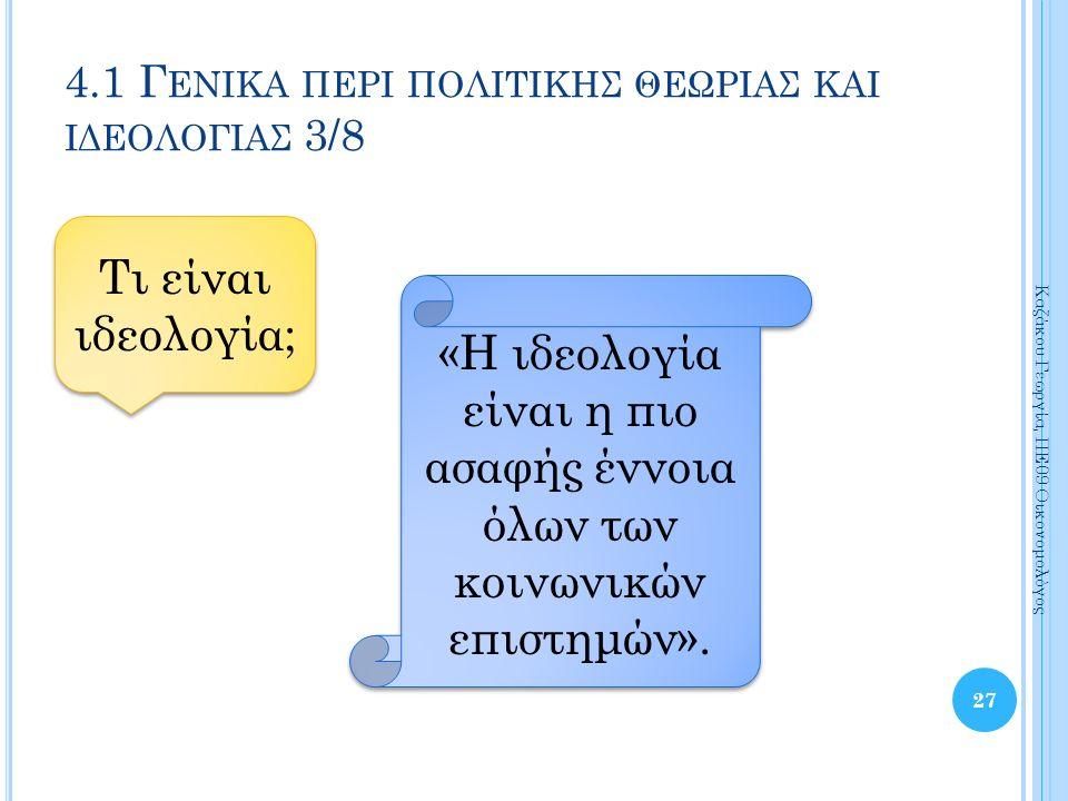 27 Καζάκου Γεωργία, ΠΕ09 Οικονομολόγος 4.1 Γ ΕΝΙΚΑ ΠΕΡΙ ΠΟΛΙΤΙΚΗΣ ΘΕΩΡΙΑΣ ΚΑΙ ΙΔΕΟΛΟΓΙΑΣ 3/8 «Η ιδεολογία είναι η πιο ασαφής έννοια όλων των κοινωνικών επιστημών».