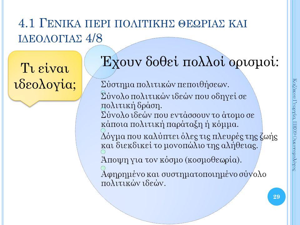 29 Καζάκου Γεωργία, ΠΕ09 Οικονομολόγος 4.1 Γ ΕΝΙΚΑ ΠΕΡΙ ΠΟΛΙΤΙΚΗΣ ΘΕΩΡΙΑΣ ΚΑΙ ΙΔΕΟΛΟΓΙΑΣ 4/8 Τι είναι ιδεολογία; Έχουν δοθεί πολλοί ορισμοί: Σύστημα πολιτικών πεποιθήσεων.