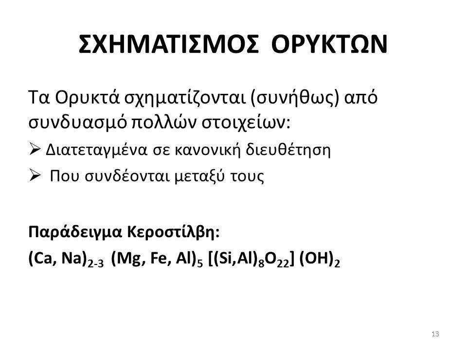 ΣΧΗΜΑΤΙΣΜΟΣ ΟΡΥΚΤΩΝ Τα Ορυκτά σχηματίζονται (συνήθως) από συνδυασμό πολλών στοιχείων:  Διατεταγμένα σε κανονική διευθέτηση  Που συνδέονται μεταξύ τους Παράδειγμα Κεροστίλβη: (Ca, Na) 2-3 (Mg, Fe, Al) 5 [(Si,Al) 8 O 22 ] (OH) 2 13