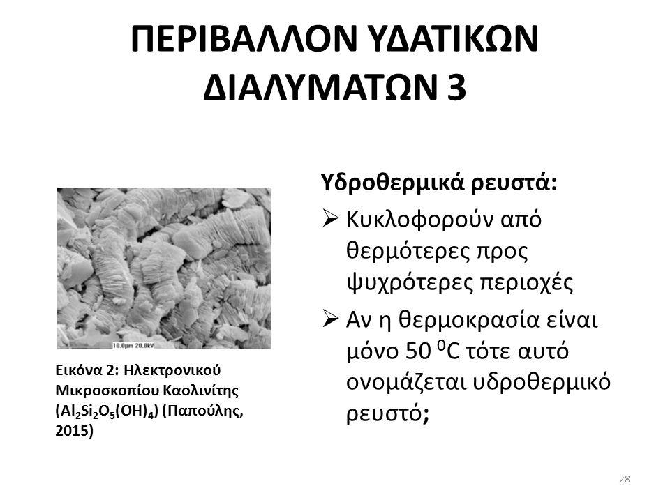 ΠΕΡΙΒΑΛΛΟΝ ΥΔΑΤΙΚΩΝ ΔΙΑΛΥΜΑΤΩΝ 3 Υδροθερμικά ρευστά:  Κυκλοφορούν από θερμότερες προς ψυχρότερες περιοχές  Αν η θερμοκρασία είναι μόνο 50 0 C τότε αυτό ονομάζεται υδροθερμικό ρευστό; Εικόνα 2: Ηλεκτρονικού Μικροσκοπίου Καολινίτης (Al 2 Si 2 O 5 (OH) 4 ) (Παπούλης, 2015) 28