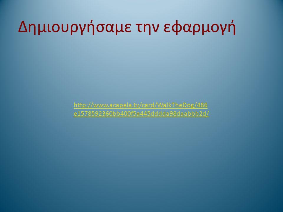 http://www.acapela.tv/card/WalkTheDog/486 e1578592360bb400f5a445dddda98daabbb2d/ Δημιουργήσαμε την εφαρμογή