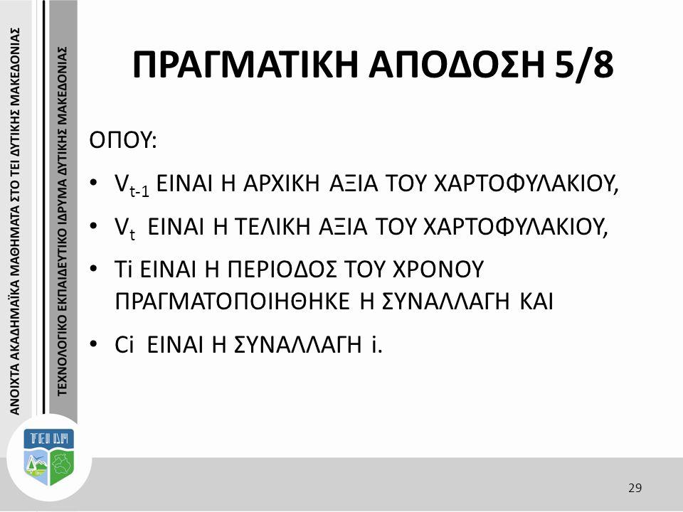 ΠΡΑΓΜΑΤΙΚΗ ΑΠΟΔΟΣΗ 5/8 ΟΠΟΥ: V t-1 EINAI H AΡΧΙΚΗ ΑΞΙΑ ΤΟΥ ΧΑΡΤΟΦΥΛΑΚΙΟΥ, V t ΕIΝΑΙ Η ΤΕΛΙΚΗ ΑΞΙΑ ΤΟΥ ΧΑΡΤΟΦΥΛΑΚΙΟΥ, Τi ΕIΝΑΙ Η ΠΕΡΙΟΔΟΣ ΤΟΥ ΧΡΟΝΟΥ ΠΡΑΓΜΑΤΟΠΟΙΗΘΗΚΕ Η ΣΥΝΑΛΛΑΓΗ ΚΑΙ Ci ΕIΝΑΙ Η ΣΥΝΑΛΛΑΓΗ i.