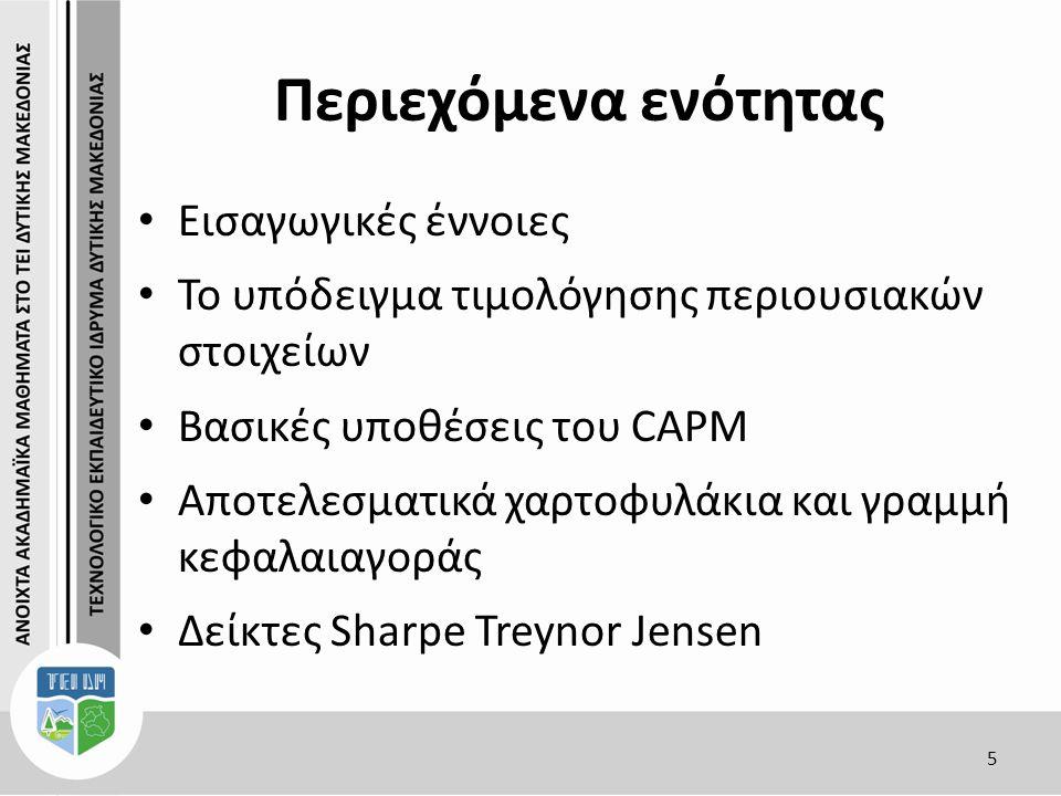 Περιεχόμενα ενότητας Εισαγωγικές έννοιες Το υπόδειγμα τιμολόγησης περιουσιακών στοιχείων Βασικές υποθέσεις του CAPM Αποτελεσματικά χαρτοφυλάκια και γραμμή κεφαλαιαγοράς Δείκτες Sharpe Treynor Jensen 5