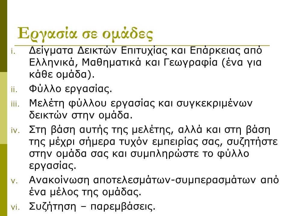 Εργασία σε ομάδες i. Δείγματα Δεικτών Επιτυχίας και Επάρκειας από Ελληνικά, Μαθηματικά και Γεωγραφία (ένα για κάθε ομάδα). ii. Φύλλο εργασίας. iii. Με