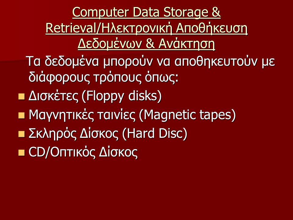 Computer Data Storage & Retrieval/Ηλεκτρονική Αποθήκευση Δεδομένων & Ανάκτηση Τα δεδομένα μπορούν να αποθηκευτούν με διάφορους τρόπους όπως: Τα δεδομένα μπορούν να αποθηκευτούν με διάφορους τρόπους όπως: Δισκέτες (Floppy disks) Δισκέτες (Floppy disks) Μαγνητικές ταινίες (Magnetic tapes) Μαγνητικές ταινίες (Magnetic tapes) Σκληρός Δίσκος (Hard Disc) Σκληρός Δίσκος (Hard Disc) CD/Οπτικός Δίσκος CD/Οπτικός Δίσκος