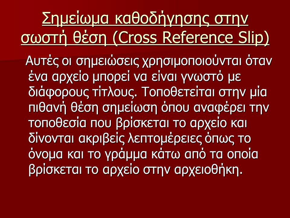 Σημείωμα καθοδήγησης στην σωστή θέση (Cross Reference Slip) Αυτές οι σημειώσεις χρησιμοποιούνται όταν ένα αρχείο μπορεί να είναι γνωστό με διάφορους τίτλους.