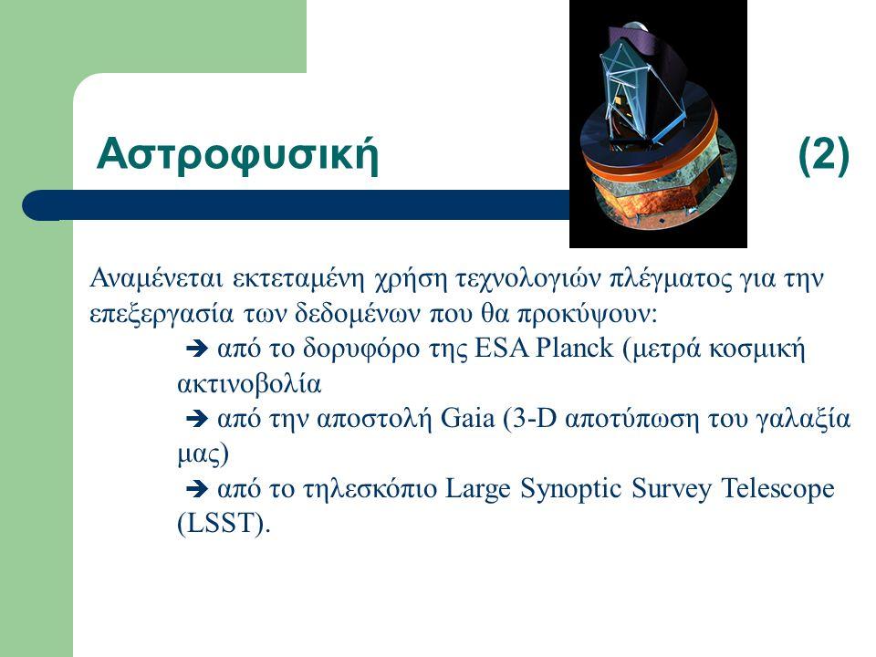 Αστροφυσική(2) Αναμένεται εκτεταμένη χρήση τεχνολογιών πλέγματος για την επεξεργασία των δεδομένων που θα προκύψουν:  από το δορυφόρο της ESA Planck (μετρά κοσμική ακτινοβολία  από την αποστολή Gaia (3-D αποτύπωση του γαλαξία μας)  από το τηλεσκόπιο Large Synoptic Survey Telescope (LSST).