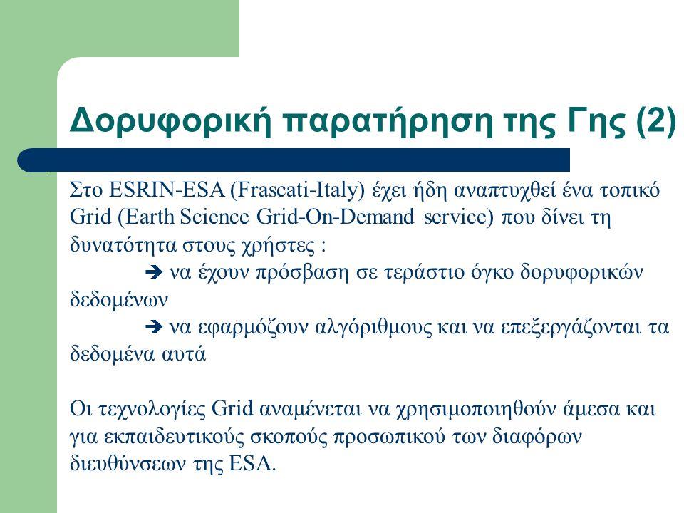 Δορυφορική παρατήρηση της Γης (2) Στο ESRIN-ESA (Frascati-Italy) έχει ήδη αναπτυχθεί ένα τοπικό Grid (Earth Science Grid-On-Demand service) που δίνει τη δυνατότητα στους χρήστες :  να έχουν πρόσβαση σε τεράστιο όγκο δορυφορικών δεδομένων  να εφαρμόζουν αλγόριθμους και να επεξεργάζονται τα δεδομένα αυτά Οι τεχνολογίες Grid αναμένεται να χρησιμοποιηθούν άμεσα και για εκπαιδευτικούς σκοπούς προσωπικού των διαφόρων διευθύνσεων της ESA.