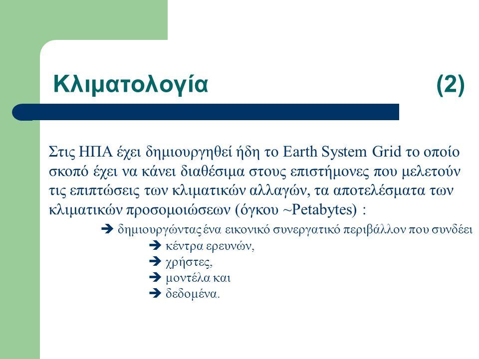 Κλιματολογία(2) Στις ΗΠΑ έχει δημιουργηθεί ήδη το Earth System Grid το οποίο σκοπό έχει να κάνει διαθέσιμα στους επιστήμονες που μελετούν τις επιπτώσεις των κλιματικών αλλαγών, τα αποτελέσματα των κλιματικών προσομοιώσεων (όγκου ~Petabytes) :  δημιουργώντας ένα εικονικό συνεργατικό περιβάλλον που συνδέει  κέντρα ερευνών,  χρήστες,  μοντέλα και  δεδομένα.