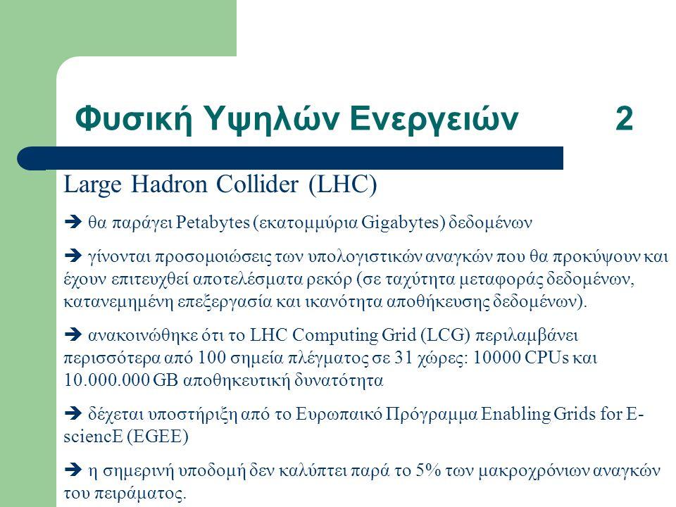 Φυσική Υψηλών Ενεργειών2 Large Hadron Collider (LHC)  θα παράγει Petabytes (εκατομμύρια Gigabytes) δεδομένων  γίνονται προσομοιώσεις των υπολογιστικών αναγκών που θα προκύψουν και έχουν επιτευχθεί αποτελέσματα ρεκόρ (σε ταχύτητα μεταφοράς δεδομένων, κατανεμημένη επεξεργασία και ικανότητα αποθήκευσης δεδομένων).