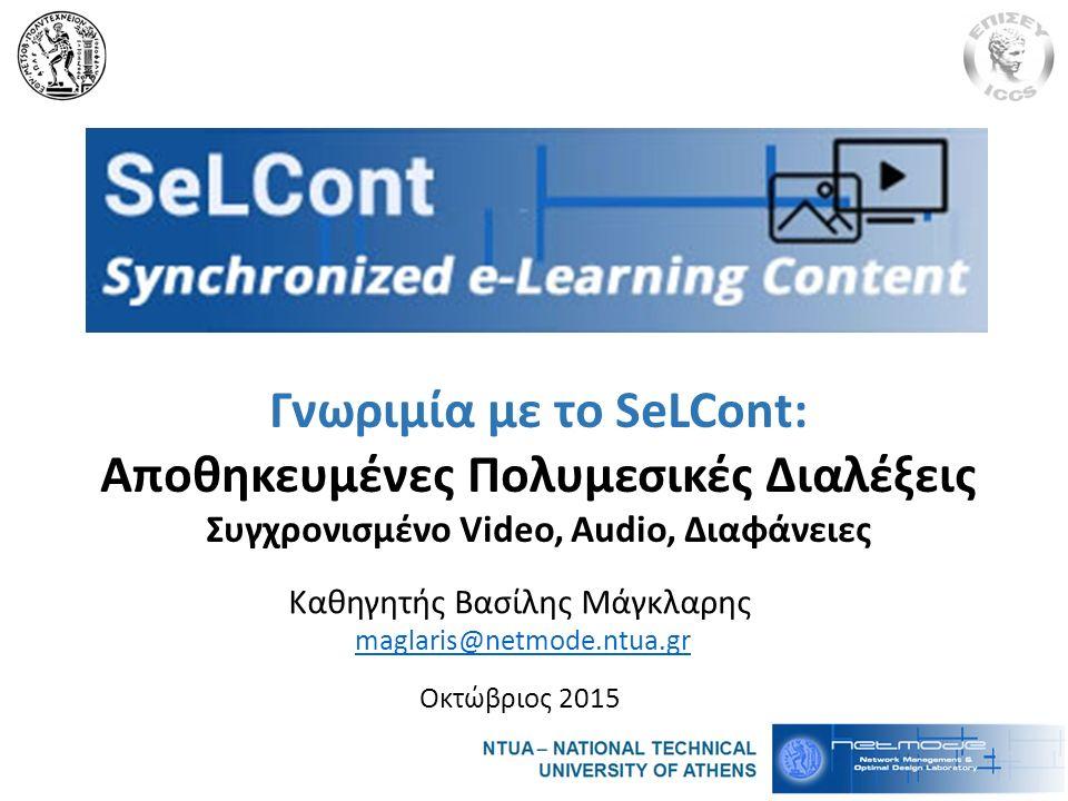Καθηγητής Βασίλης Μάγκλαρης maglaris@netmode.ntua.gr Οκτώβριος 2015 Γνωριμία με το SeLCont: Αποθηκευμένες Πολυμεσικές Διαλέξεις Συγχρονισμένο Video, Audio, Διαφάνειες