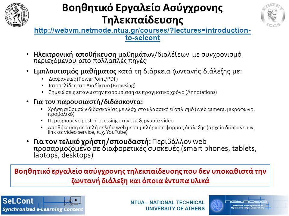 Βοηθητικό Εργαλείο Ασύγχρονης Τηλεκπαίδευσης http://webvm.netmode.ntua.gr/courses/?lectures=introduction- to-selcont http://webvm.netmode.ntua.gr/courses/?lectures=introduction- to-selcont Ηλεκτρονική αποθήκευση μαθημάτων/διαλέξεων με συγχρονισμό περιεχόμενου από πολλαπλές πηγές Εμπλουτισμός μαθήματος κατά τη διάρκεια ζωντανής διάλεξης με: Διαφάνειες (PowerPoint/PDF) Ιστοσελίδες στο Διαδίκτυο (Browsing) Σημειώσεις επάνω στην παρουσίαση σε πραγματικό χρόνο (Annotations) Για τον παρουσιαστή/διδάσκοντα: Χρήση αιθουσών διδασκαλίας με ελάχιστο κλασσικό εξοπλισμό (web camera, μικρόφωνο, προβολικό) Περιορισμένο post-processing στην επεξεργασία video Αποθήκευση σε απλή σελίδα web με συμπλήρωση φόρμας διάλεξης (αρχείο διαφανειών, link σε video service, π.χ.