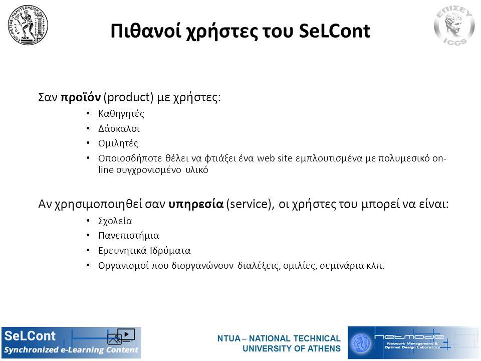 Πιθανοί χρήστες του SeLCont Σαν προϊόν (product) με χρήστες: Καθηγητές Δάσκαλοι Ομιλητές Οποιοσδήποτε θέλει να φτιάξει ένα web site εμπλουτισμένα με πολυμεσικό on- line συγχρονισμένο υλικό Αν χρησιμοποιηθεί σαν υπηρεσία (service), οι χρήστες του μπορεί να είναι: Σχολεία Πανεπιστήμια Ερευνητικά Ιδρύματα Οργανισμοί που διοργανώνουν διαλέξεις, ομιλίες, σεμινάρια κλπ.