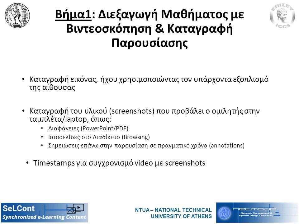 Βήμα1: Διεξαγωγή Μαθήματος με Βιντεοσκόπηση & Καταγραφή Παρουσίασης Καταγραφή εικόνας, ήχου χρησιμοποιώντας τον υπάρχοντα εξοπλισμό της αίθουσας Καταγραφή του υλικού (screenshots) που προβάλει ο ομιλητής στην ταμπλέτα/laptop, όπως: Διαφάνειες (PowerPoint/PDF) Ιστοσελίδες στο Διαδίκτυο (Browsing) Σημειώσεις επάνω στην παρουσίαση σε πραγματικό χρόνο (annotations) Timestamps για συγχρονισμό video με screenshots