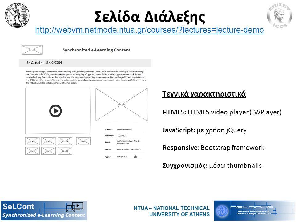 Σελίδα Διάλεξης http://webvm.netmode.ntua.gr/courses/?lectures=lecture-demo http://webvm.netmode.ntua.gr/courses/?lectures=lecture-demo Τεχνικά χαρακτηριστικά HTML5: HTML5 video player (JWPlayer) JavaScript: με χρήση jQuery Responsive: Bootstrap framework Συγχρονισμός: μέσω thumbnails