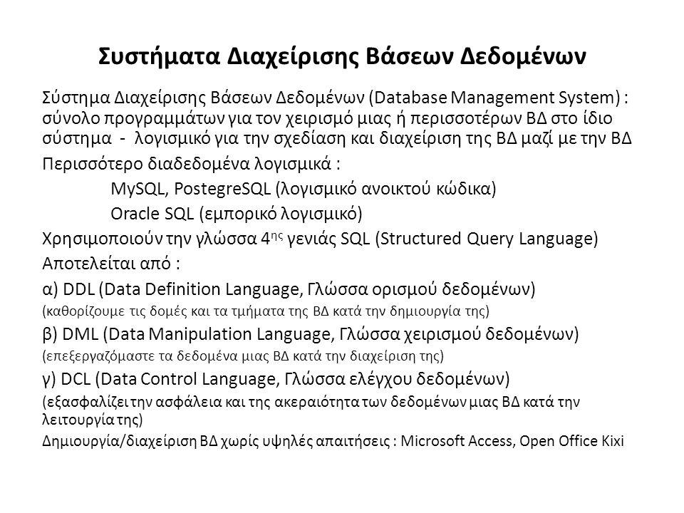 Συστήματα Διαχείρισης Βάσεων Δεδομένων Σύστημα Διαχείρισης Βάσεων Δεδομένων (Database Management System) : σύνολο προγραμμάτων για τον χειρισμό μιας ή περισσοτέρων ΒΔ στο ίδιο σύστημα - λογισμικό για την σχεδίαση και διαχείριση της ΒΔ μαζί με την ΒΔ Περισσότερο διαδεδομένα λογισμικά : MySQL, PostegreSQL (λογισμικό ανοικτού κώδικα) Oracle SQL (εμπορικό λογισμικό) Χρησιμοποιούν την γλώσσα 4 ης γενιάς SQL (Structured Query Language) Αποτελείται από : α) DDL (Data Definition Language, Γλώσσα ορισμού δεδομένων) (καθορίζουμε τις δομές και τα τμήματα της ΒΔ κατά την δημιουργία της) β) DML (Data Manipulation Language, Γλώσσα χειρισμού δεδομένων) (επεξεργαζόμαστε τα δεδομένα μιας ΒΔ κατά την διαχείριση της) γ) DCL (Data Control Language, Γλώσσα ελέγχου δεδομένων) (εξασφαλίζει την ασφάλεια και της ακεραιότητα των δεδομένων μιας ΒΔ κατά την λειτουργία της) Δημιουργία/διαχείριση ΒΔ χωρίς υψηλές απαιτήσεις : Microsoft Access, Open Office Kixi