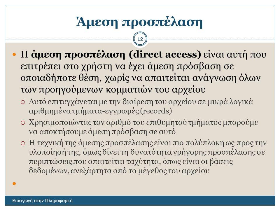 Άμεση προσπέλαση Εισαγωγή στην Πληροφορκή 12 Η άμεση προσπέλαση (direct access) είναι αυτή που επιτρέπει στο χρήστη να έχει άμεση πρόσβαση σε οποιαδήποτε θέση, χωρίς να απαιτείται ανάγνωση όλων των προηγούμενων κομματιών του αρχείου  Αυτό επιτυγχάνεται με την διαίρεση του αρχείου σε μικρά λογικά αριθμημένα τμήματα-εγγραφές (records)  Χρησιμοποιώντας τον αριθμό του επιθυμητού τμήματος μπορούμε να αποκτήσουμε άμεση πρόσβαση σε αυτό  Η τεχνική της άμεσης προσπέλασης είναι πιο πολύπλοκη ως προς την υλοποίησή της, όμως δίνει τη δυνατότητα γρήγορης προσπέλασης σε περιπτώσεις που απαιτείται ταχύτητα, όπως είναι οι βάσεις δεδομένων, ανεξάρτητα από το μέγεθος του αρχείου